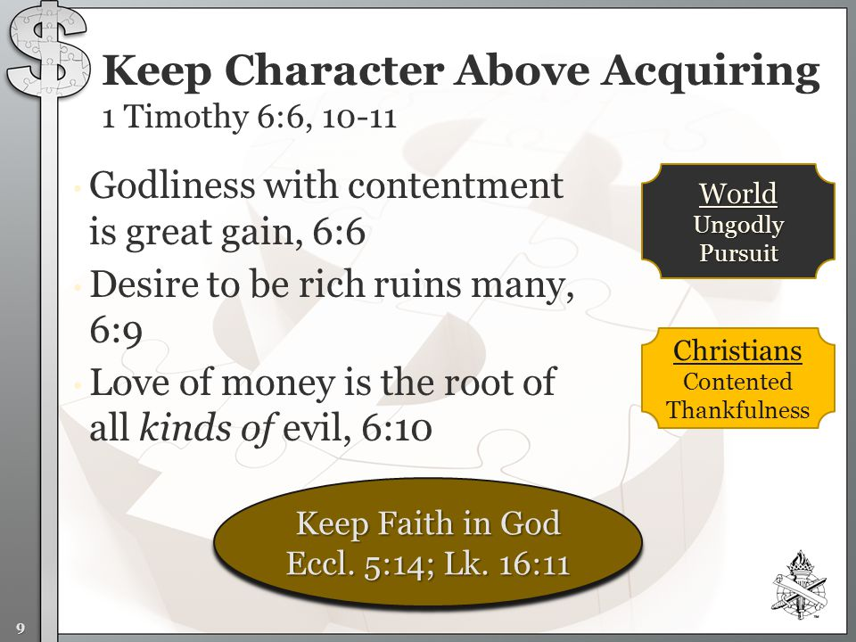 Godliness with contentment is great gain, 6:6 Desire to be rich ruins many, 6:9 Love of money is the root of all kinds of evil, 6:10 Keep Character Above Acquiring 1 Timothy 6:6, Christians Contented Thankfulness 9 World Ungodly Pursuit Keep Faith in God Eccl.