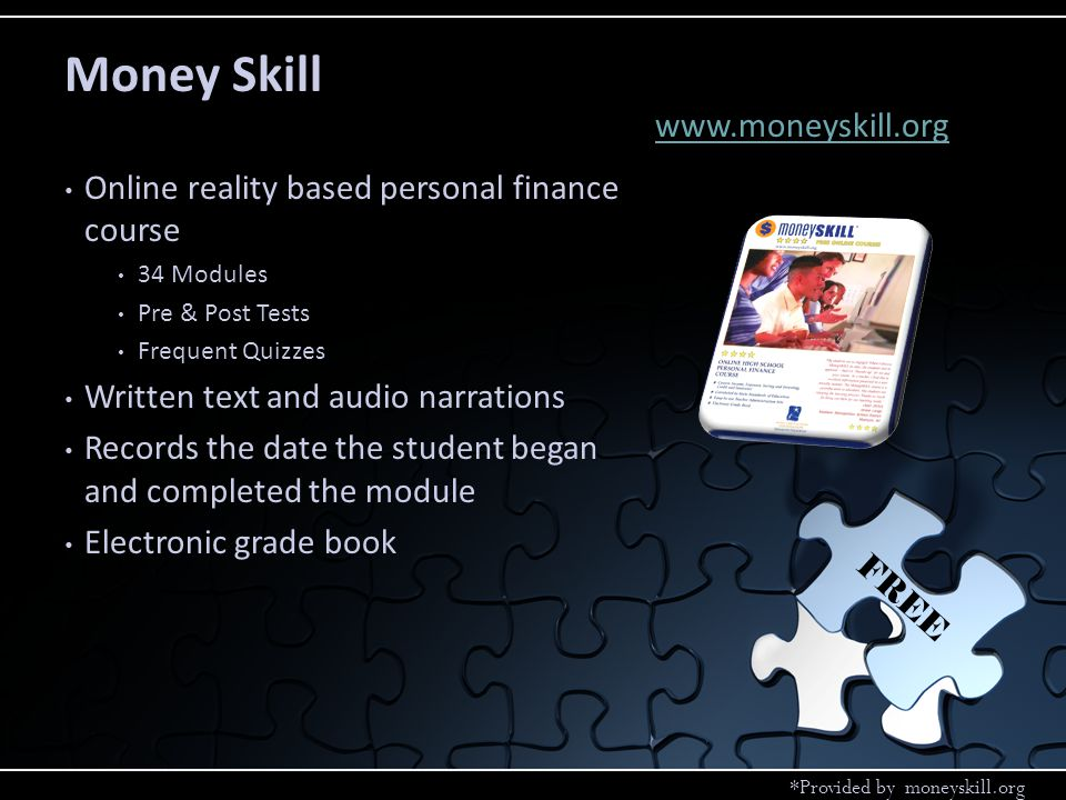 Online reality based personal finance course 34 Modules Pre & Post Tests Frequent Quizzes Written text and audio narrations Records the date the student began and completed the module Electronic grade book Money Skill www.moneyskill.org FREE *Provided by moneyskill.org