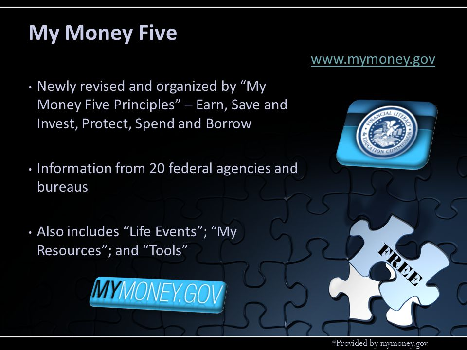 My Money Five *Provided by mymoney.gov Newly revised and organized by My Money Five Principles – Earn, Save and Invest, Protect, Spend and Borrow Information from 20 federal agencies and bureaus Also includes Life Events; My Resources; and Tools FREE www.mymoney.gov