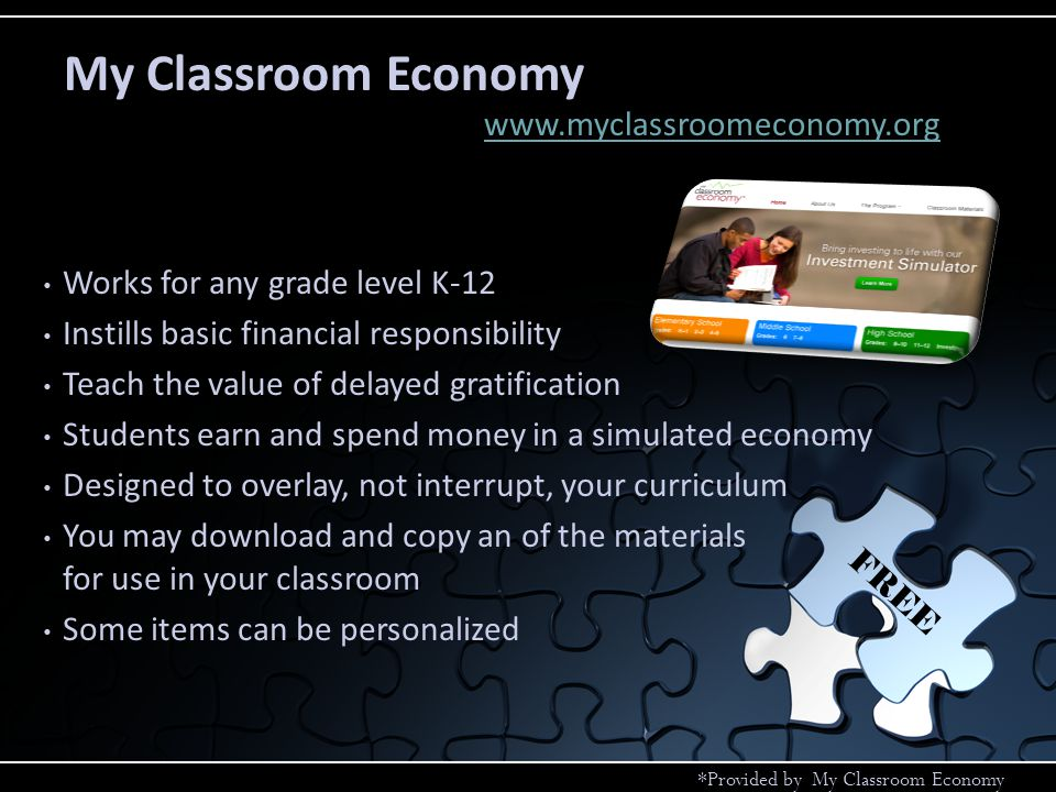 My Classroom Economy www.myclassroomeconomy.org FREE *Provided by My Classroom Economy Works for any grade level K-12 Instills basic financial responsibility Teach the value of delayed gratification Students earn and spend money in a simulated economy Designed to overlay, not interrupt, your curriculum You may download and copy an of the materials for use in your classroom Some items can be personalized