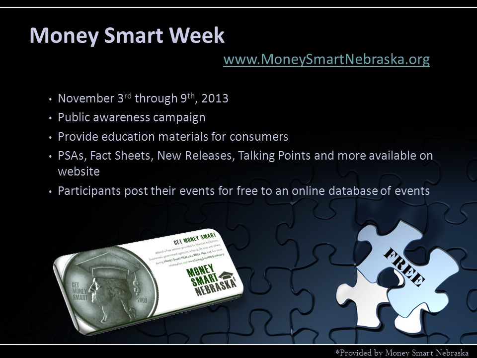 November 3 rd through 9 th, 2013 Public awareness campaign Provide education materials for consumers PSAs, Fact Sheets, New Releases, Talking Points and more available on website Participants post their events for free to an online database of events www.MoneySmartNebraska.org Money Smart Week FREE *Provided by Money Smart Nebraska