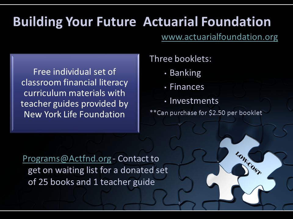 Free individual set of classroom financial literacy curriculum materials with teacher guides provided by New York Life Foundation Building Your Future Actuarial Foundation www.actuarialfoundation.org LOW-COST Three booklets: Banking Finances Investments **Can purchase for $2.50 per booklet Programs@Actfnd.orgPrograms@Actfnd.org - Contact to get on waiting list for a donated set of 25 books and 1 teacher guide