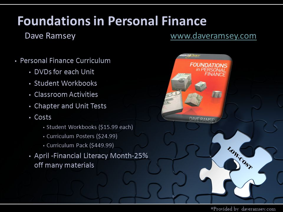 Personal Finance Curriculum DVDs for each Unit Student Workbooks Classroom Activities Chapter and Unit Tests Costs Student Workbooks ($15.99 each) Curriculum Posters ($24.99) Curriculum Pack ($449.99) April -Financial Literacy Month-25% off many materials Foundations in Personal Finance Dave Ramseywww.daveramsey.comwww.daveramsey.com LOW-COST *Provided by daveramsey.com