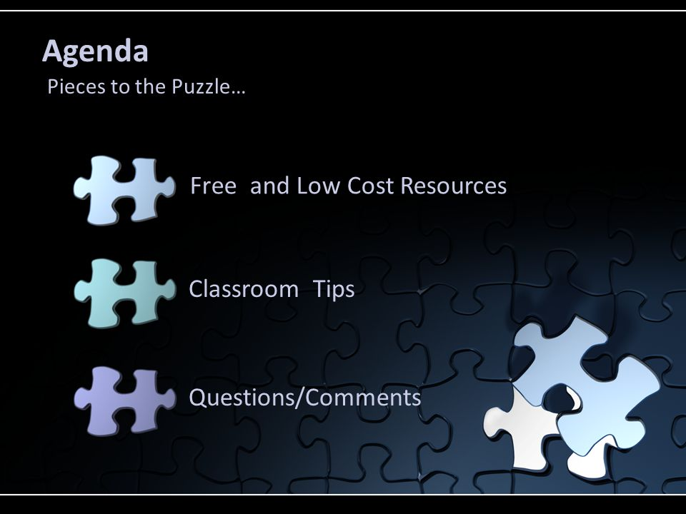 Agenda Pieces to the Puzzle… Free and Low Cost Resources Classroom Tips Questions/Comments