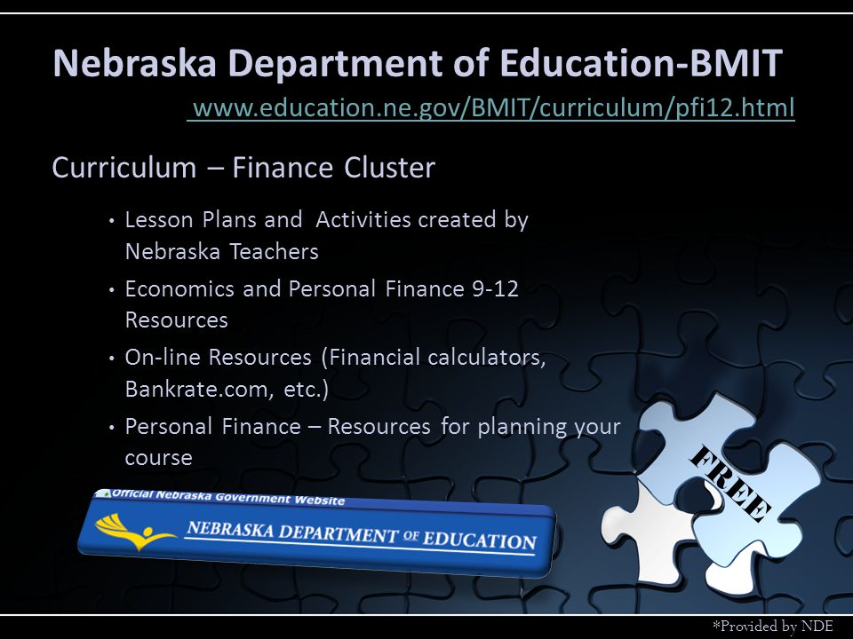 Curriculum – Finance Cluster Lesson Plans and Activities created by Nebraska Teachers Economics and Personal Finance 9-12 Resources On-line Resources (Financial calculators, Bankrate.com, etc.) Personal Finance – Resources for planning your course Nebraska Department of Education-BMIT www.education.ne.gov/BMIT/curriculum/pfi12.html FREE *Provided by NDE