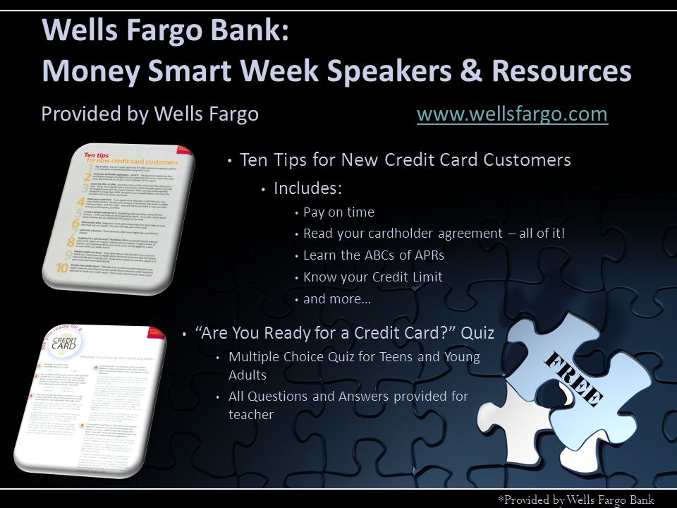 Smarter Credit Press How to establish and manage your credit What your credit report says about you Credit Union Contact Phone Numbers Teaching Kids Money Values Rebuilding lost home equity Videos at wellsfargo.com/smarter_credit The Student Guide to Good Credit Getting Down to Credit Basics Online Credit Resources – wellsfargo.com/CreditTips Free FICO Estimator – whatsmyscore.org Free Credit Report – annualcreditreport.com Wells Fargo Bank: Money Smart Week Speakers & Resources Provided by Wells Fargowww.wellsfargo.comwww.wellsfargo.com FREE *Provided by Wells Fargo Bank
