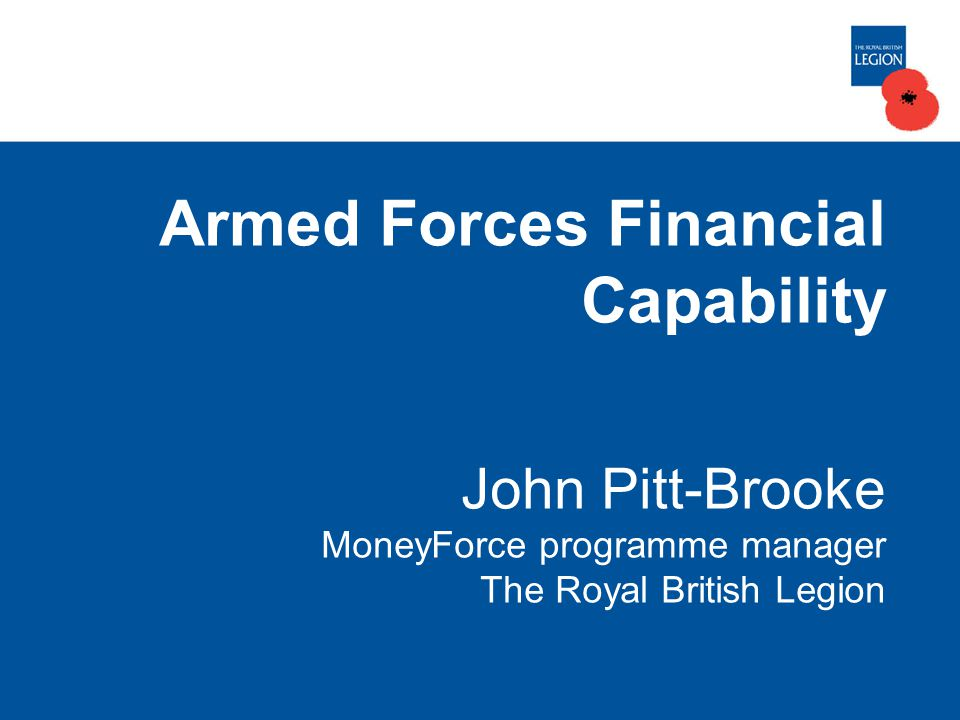 Armed Forces Financial Capability John Pitt-Brooke MoneyForce programme manager The Royal British Legion