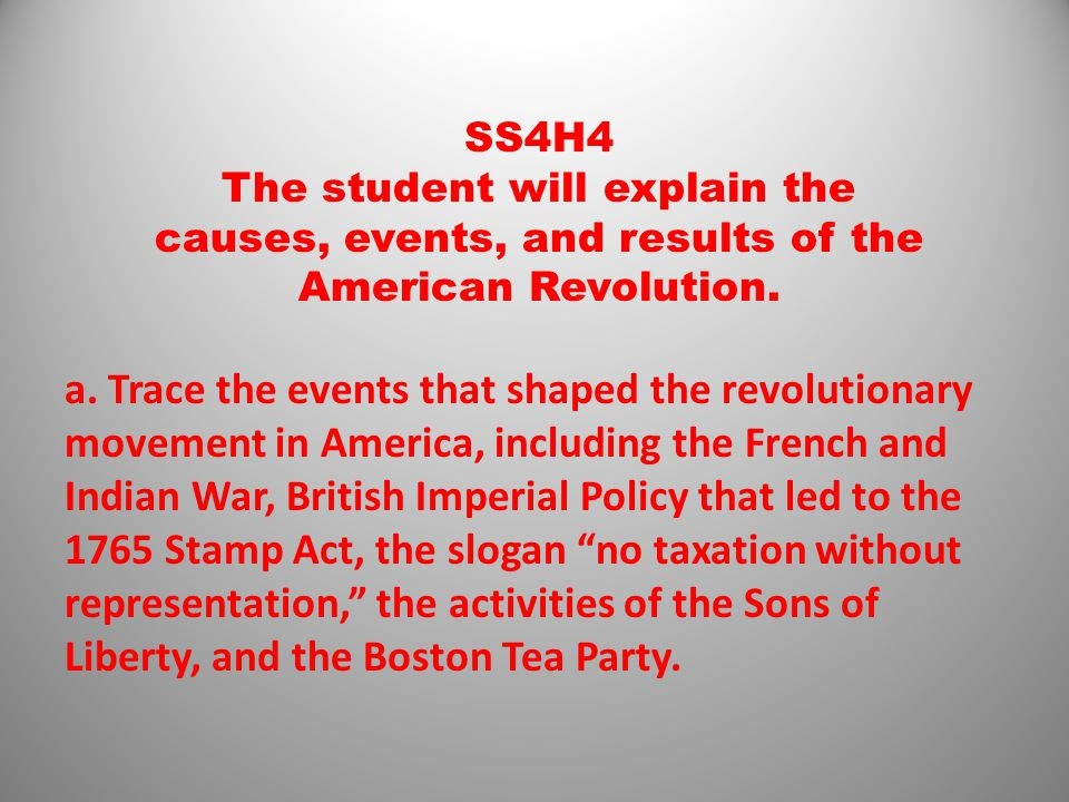 SS4H4 The student will explain the causes, events, and results of the American Revolution. a. Trace the events that shaped the revolutionary movement