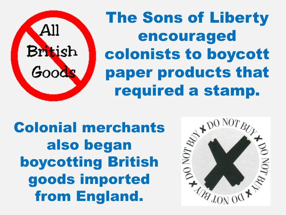 The Sons of Liberty encouraged colonists to boycott paper products that required a stamp. Colonial merchants also began boycotting British goods impor
