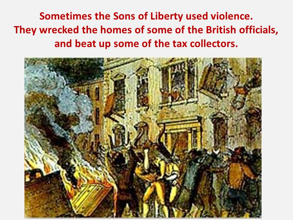 Sometimes the Sons of Liberty used violence. They wrecked the homes of some of the British officials, and beat up some of the tax collectors.