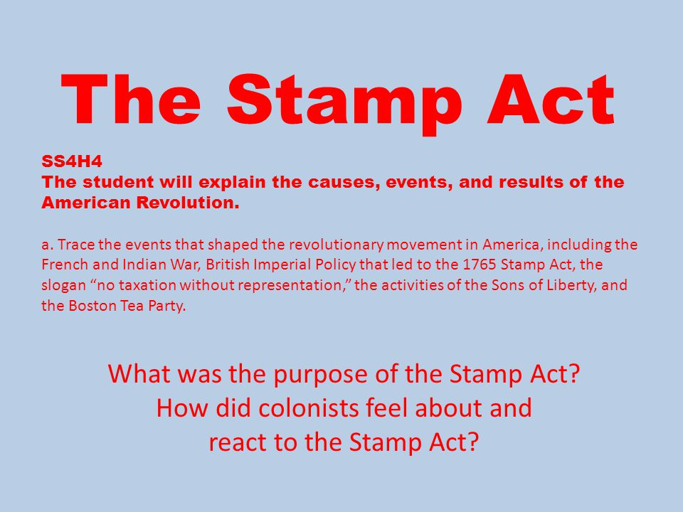The Stamp Act What was the purpose of the Stamp Act? How did colonists feel about and react to the Stamp Act? SS4H4 The student will explain the cause