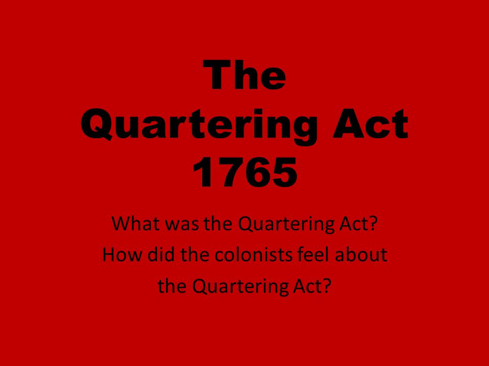The Quartering Act required colonists to provide food and housing to British soldiers.