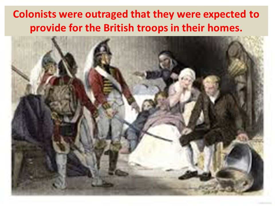 Colonists were outraged that they were expected to provide for the British troops in their homes.