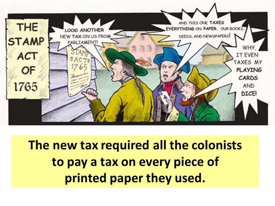 The colonies did not have representatives in the British government so they thought it was unfair for that government to make them pay taxes.