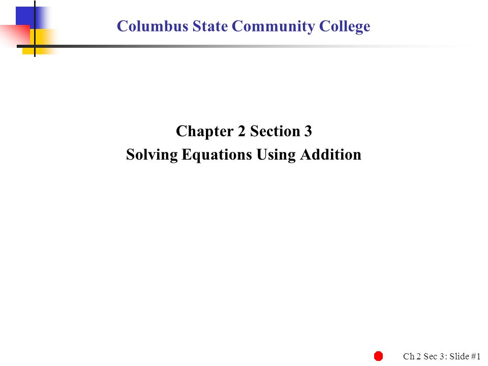 Ch 2 Sec 3: Slide #1 Columbus State Community College Chapter 2 Section 3 Solving Equations Using Addition