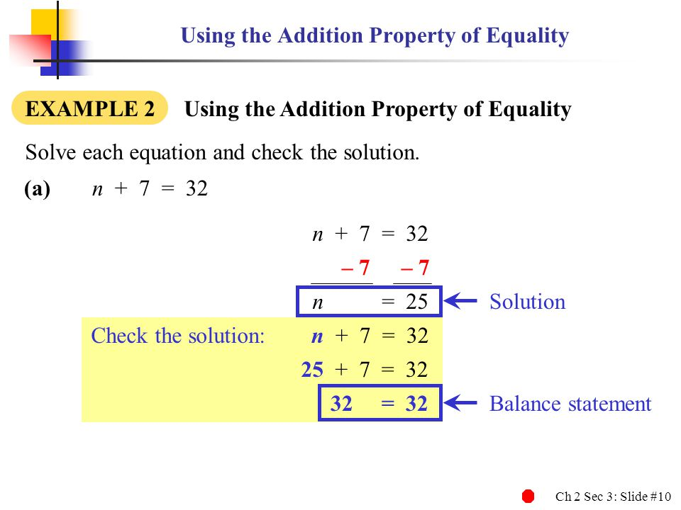 Ch 2 Sec 3: Slide #10 Using the Addition Property of Equality EXAMPLE 2 Using the Addition Property of Equality (a)n + 7 = 32 Solve each equation and