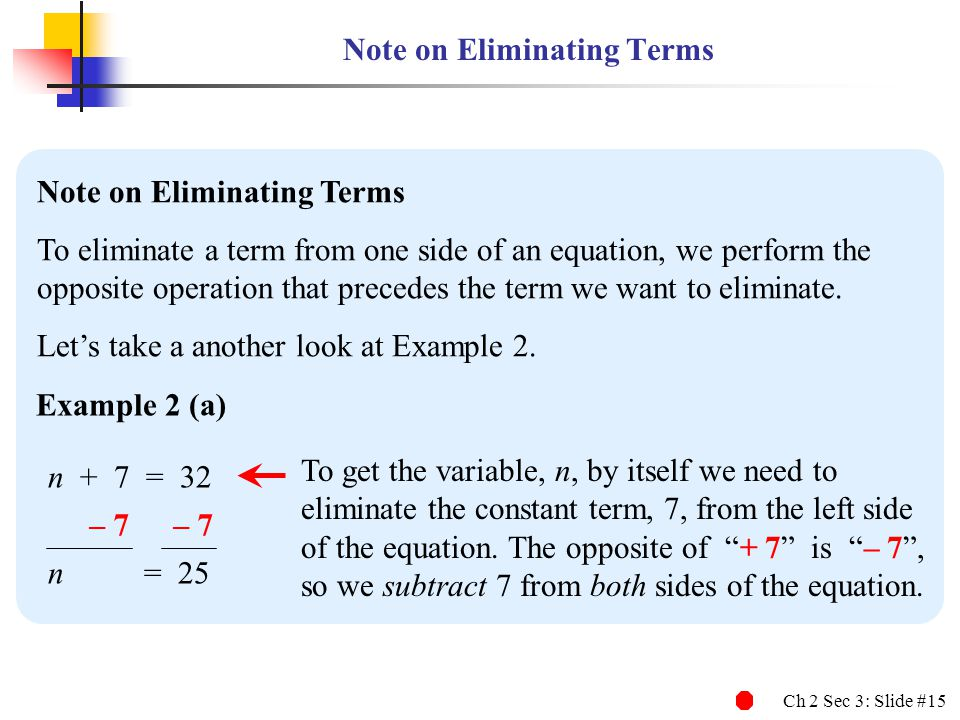 Ch 2 Sec 3: Slide #15 Note on Eliminating Terms To eliminate a term from one side of an equation, we perform the opposite operation that precedes the term we want to eliminate.