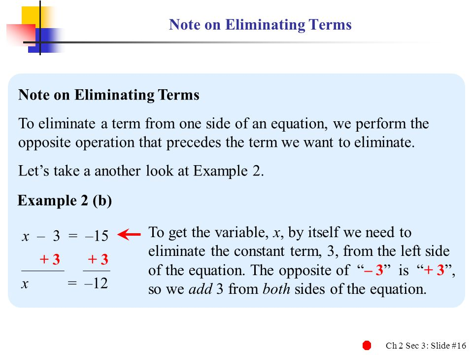 Ch 2 Sec 3: Slide #16 To get the variable, x, by itself we need to eliminate the constant term, 3, from the left side of the equation. The opposite of
