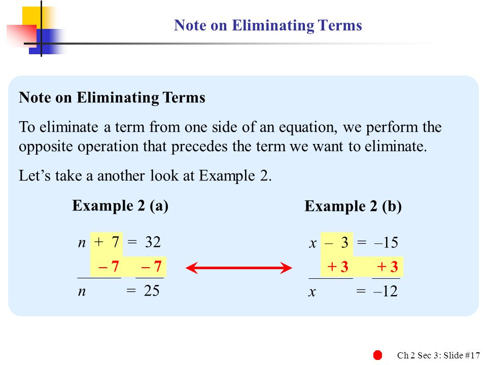 Ch 2 Sec 3: Slide #17 Note on Eliminating Terms To eliminate a term from one side of an equation, we perform the opposite operation that precedes the term we want to eliminate.