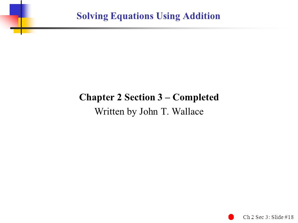 Ch 2 Sec 3: Slide #18 Solving Equations Using Addition Chapter 2 Section 3 – Completed Written by John T. Wallace