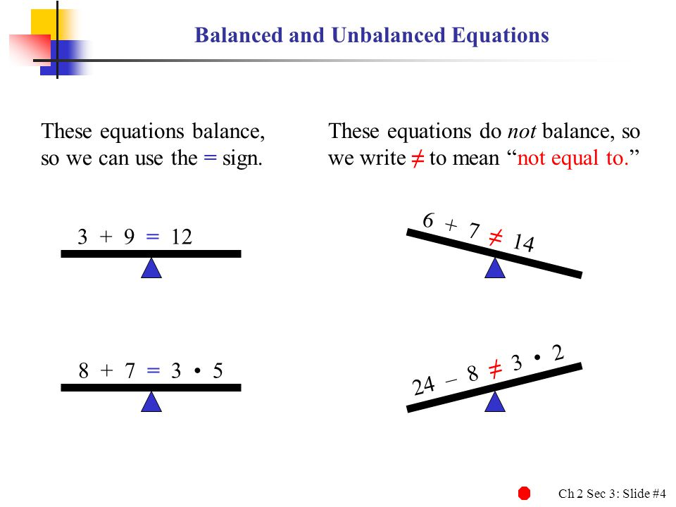Ch 2 Sec 3: Slide #4 Balanced and Unbalanced Equations These equations balance, so we can use the = sign.