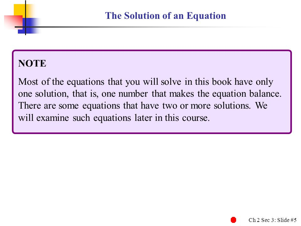 Ch 2 Sec 3: Slide #5 The Solution of an Equation NOTE Most of the equations that you will solve in this book have only one solution, that is, one numb