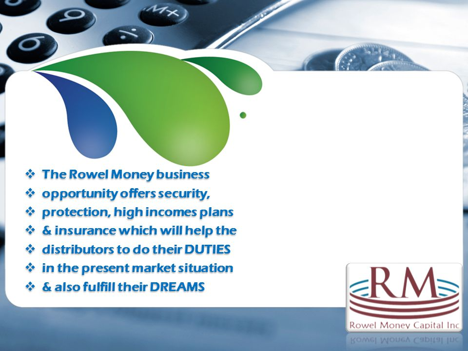 The Rowel Money business opportunity offers security, protection, high incomes plans & insurance which will help the distributors to do their DUTIES in the present market situation & also fulfill their DREAMS The Rowel Money business opportunity offers security, protection, high incomes plans & insurance which will help the distributors to do their DUTIES in the present market situation & also fulfill their DREAMS