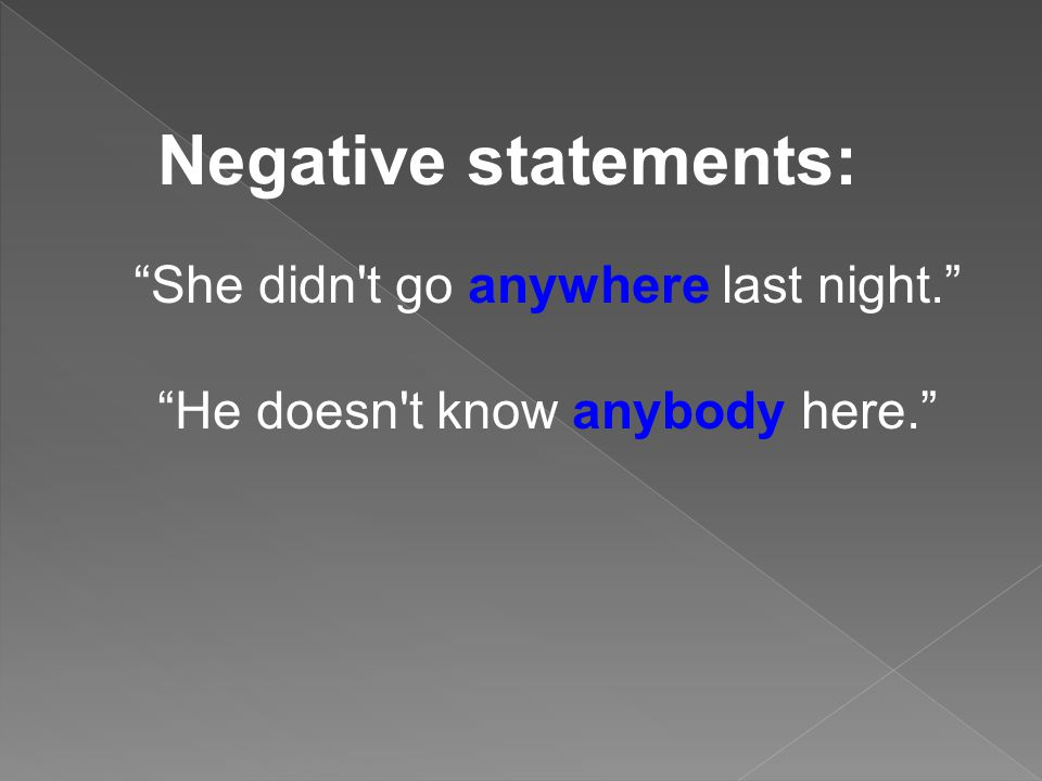 Negative statements: She didn't go anywhere last night. He doesn't know anybody here.