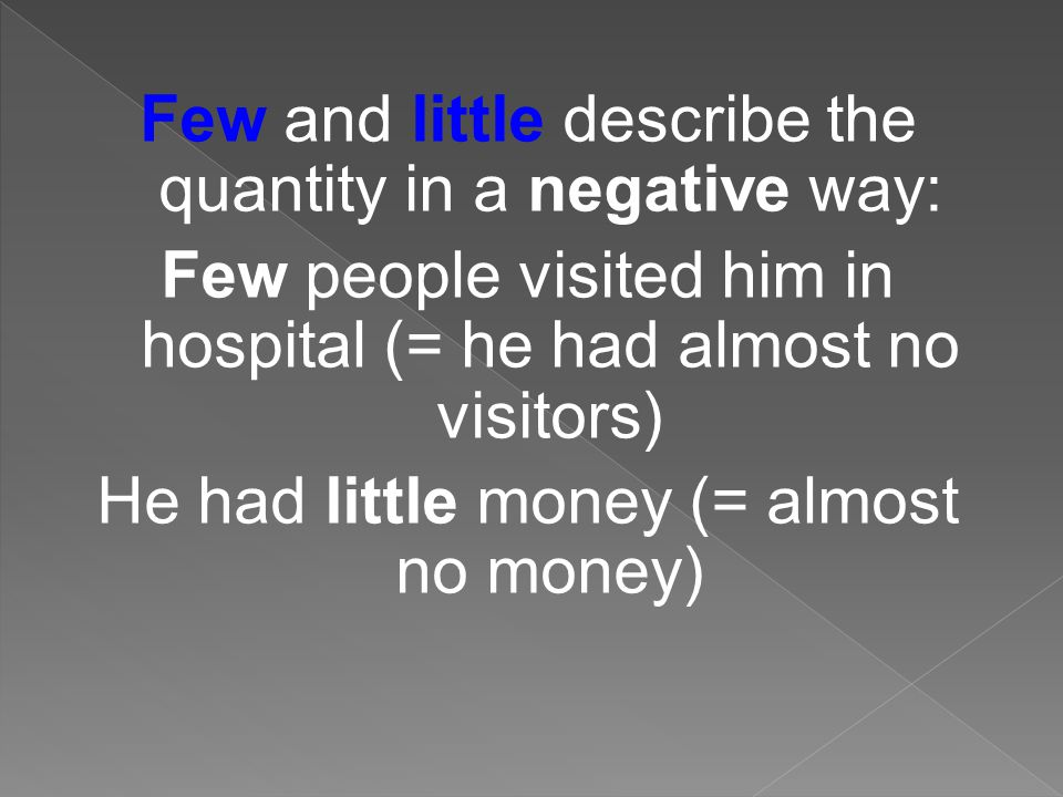 Few and little describe the quantity in a negative way: Few people visited him in hospital (= he had almost no visitors) He had little money (= almost no money)
