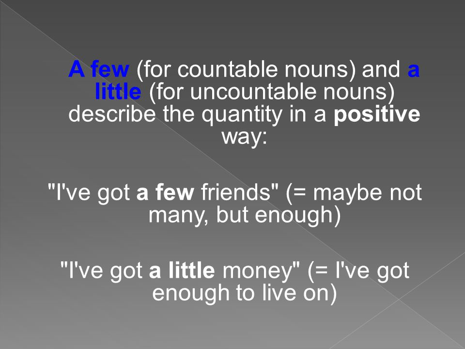 A few (for countable nouns) and a little (for uncountable nouns) describe the quantity in a positive way: I ve got a few friends (= maybe not many, but enough) I ve got a little money (= I ve got enough to live on)