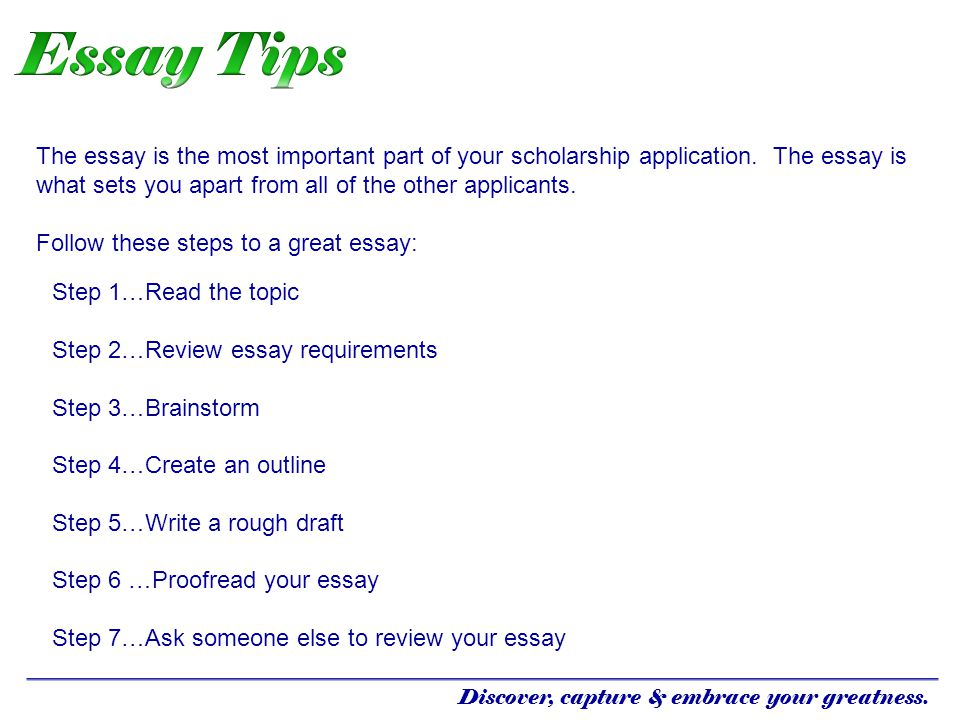 The essay is the most important part of your scholarship application. The essay is what sets you apart from all of the other applicants. Follow these