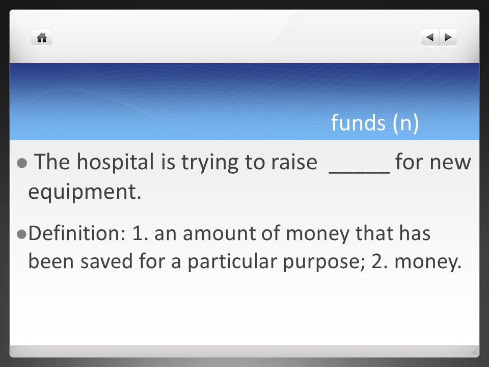 funds (n) The hospital is trying to raise _____ for new equipment.