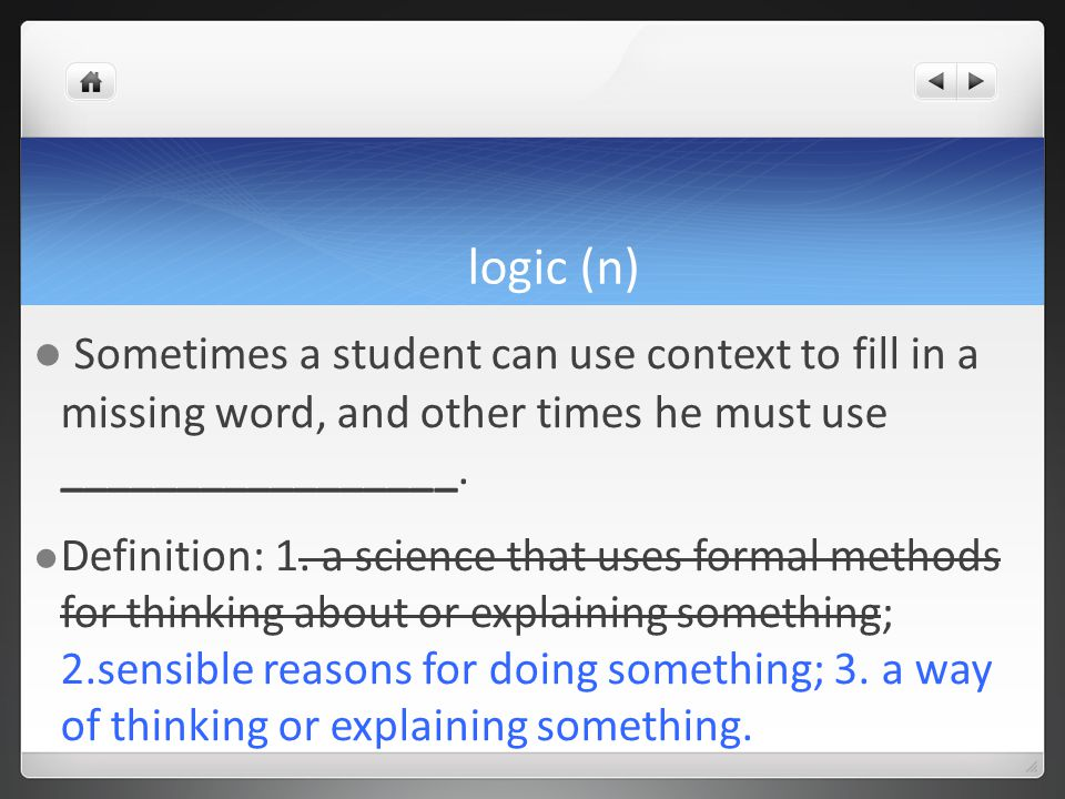 logic (n) Sometimes a student can use context to fill in a missing word, and other times he must use _________________.