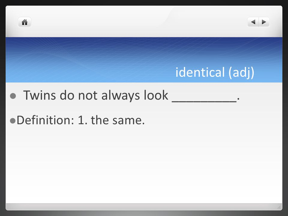 identical (adj) Twins do not always look _________. Definition: 1. the same.
