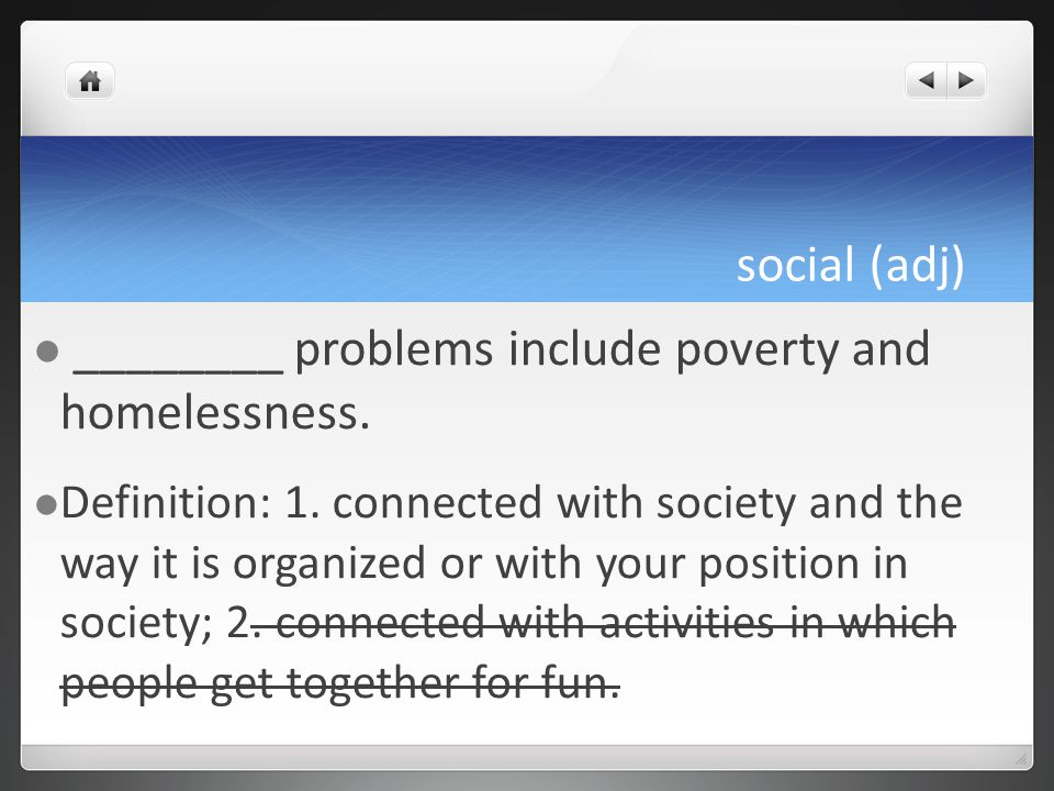 social (adj) ________ problems include poverty and homelessness.