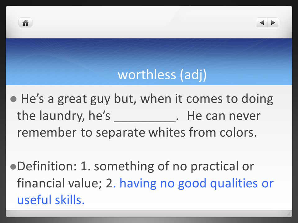 worthless (adj) Hes a great guy but, when it comes to doing the laundry, hes _________.