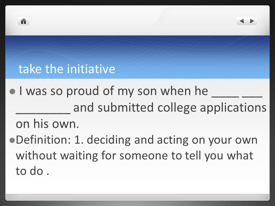 take the initiative I was so proud of my son when he ____ ___ ________ and submitted college applications on his own.