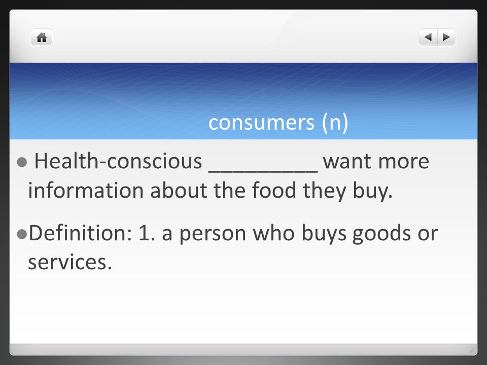 consumers (n) Health-conscious _________ want more information about the food they buy.