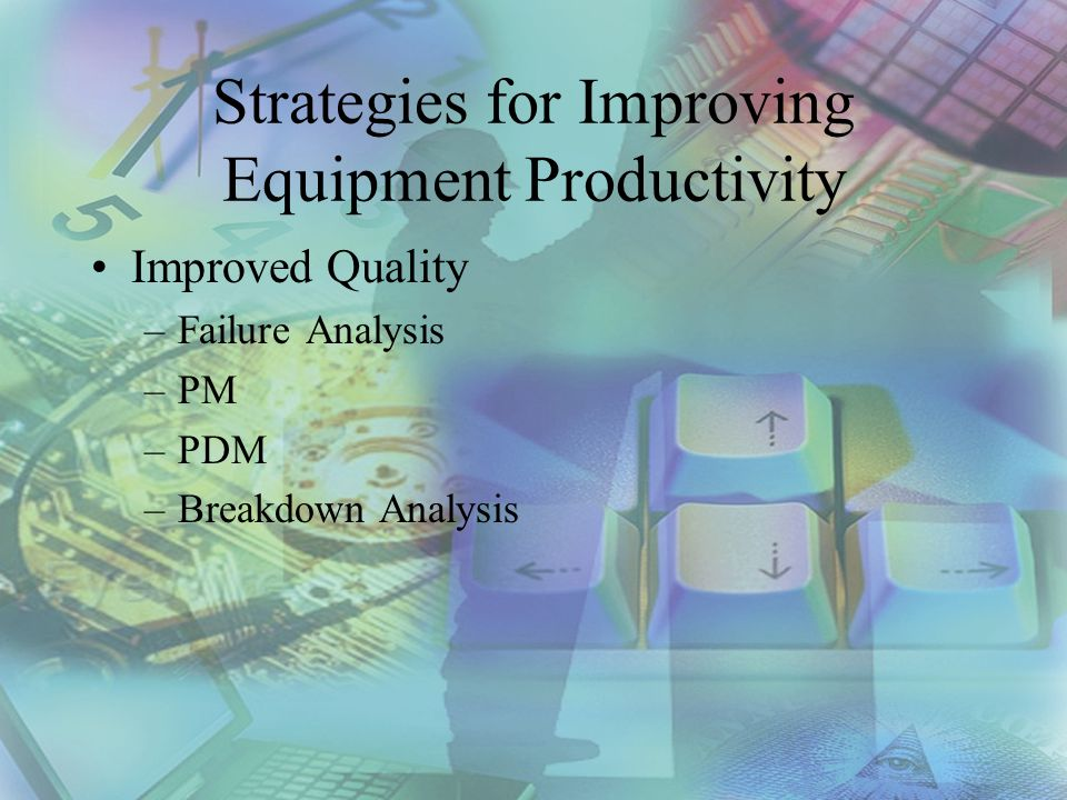 Strategies for Improving Equipment Productivity Improved Quality –Failure Analysis –PM –PDM –Breakdown Analysis