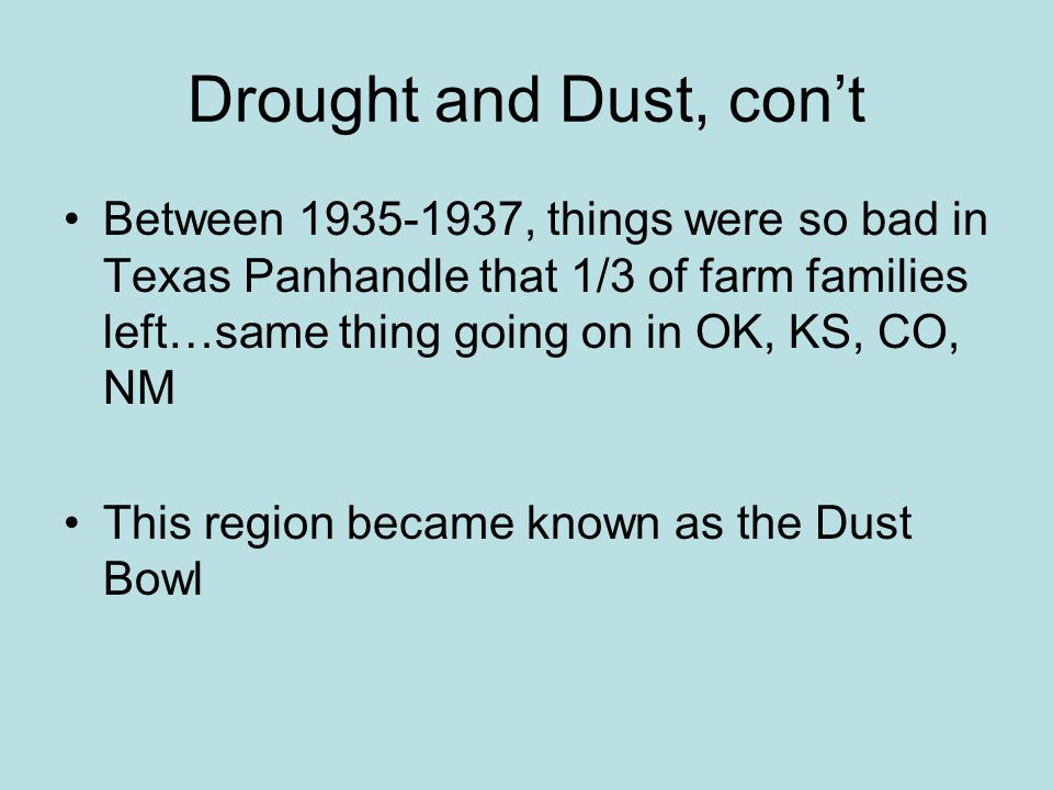 Drought and Dust, cont Between 1935-1937, things were so bad in Texas Panhandle that 1/3 of farm families left…same thing going on in OK, KS, CO, NM T