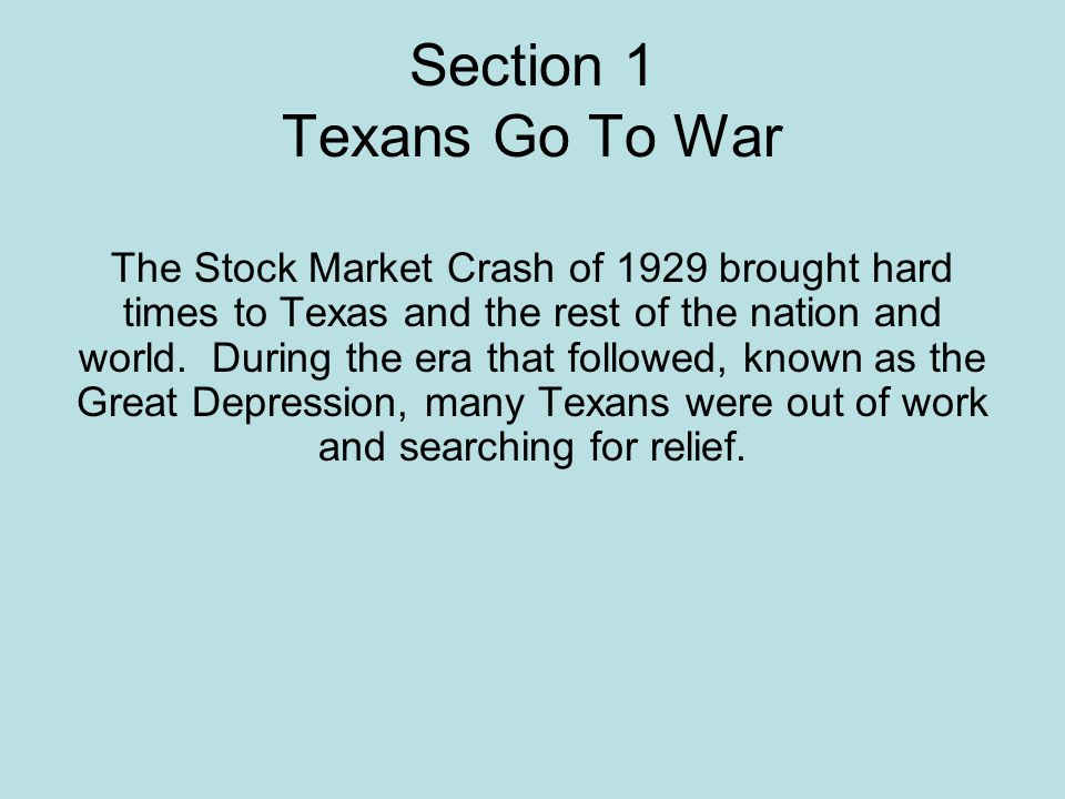 Section 1 Texans Go To War The Stock Market Crash of 1929 brought hard times to Texas and the rest of the nation and world. During the era that follow
