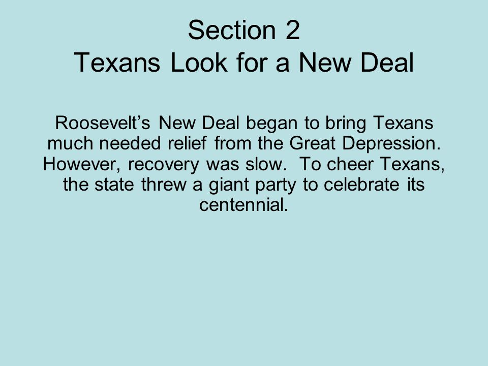 Section 2 Texans Look for a New Deal Roosevelts New Deal began to bring Texans much needed relief from the Great Depression. However, recovery was slo