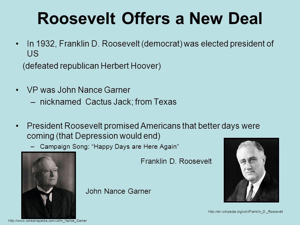 Roosevelt Offers a New Deal In 1932, Franklin D. Roosevelt (democrat) was elected president of US (defeated republican Herbert Hoover) VP was John Nan