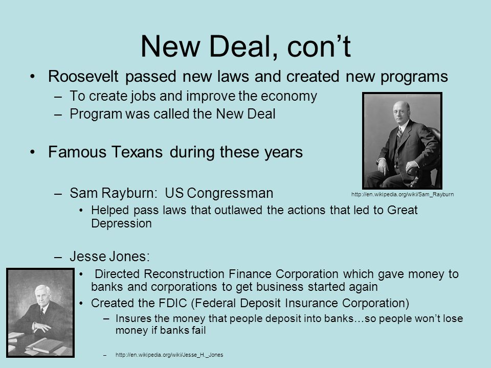 New Deal, cont Roosevelt passed new laws and created new programs –To create jobs and improve the economy –Program was called the New Deal Famous Texa