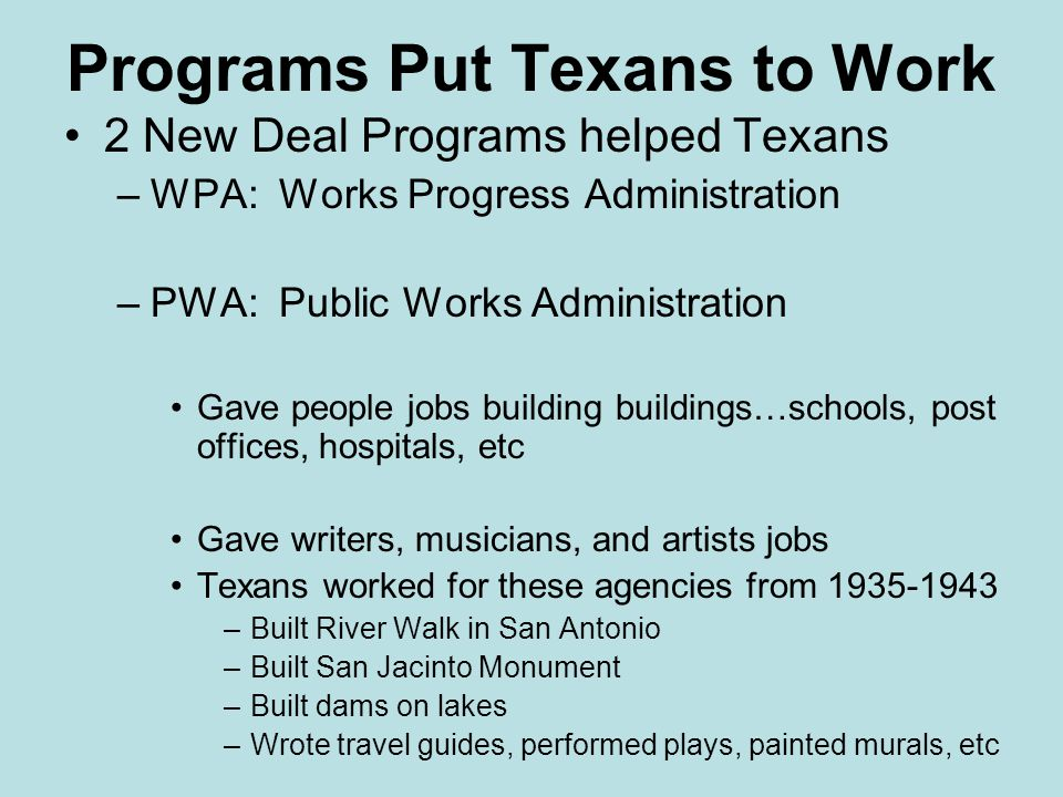 Programs Put Texans to Work 2 New Deal Programs helped Texans –WPA: Works Progress Administration –PWA: Public Works Administration Gave people jobs b