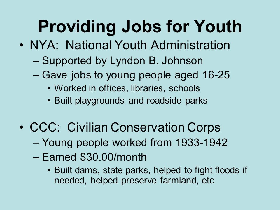 Providing Jobs for Youth NYA: National Youth Administration –Supported by Lyndon B. Johnson –Gave jobs to young people aged 16-25 Worked in offices, l