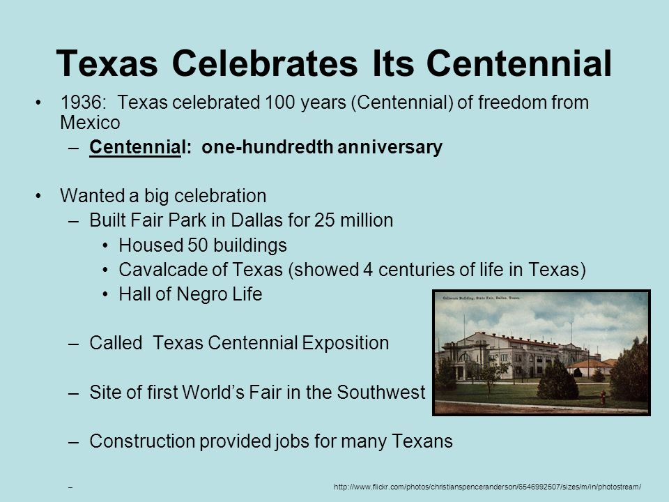 Texas Celebrates Its Centennial 1936: Texas celebrated 100 years (Centennial) of freedom from Mexico –Centennial: one-hundredth anniversary Wanted a b