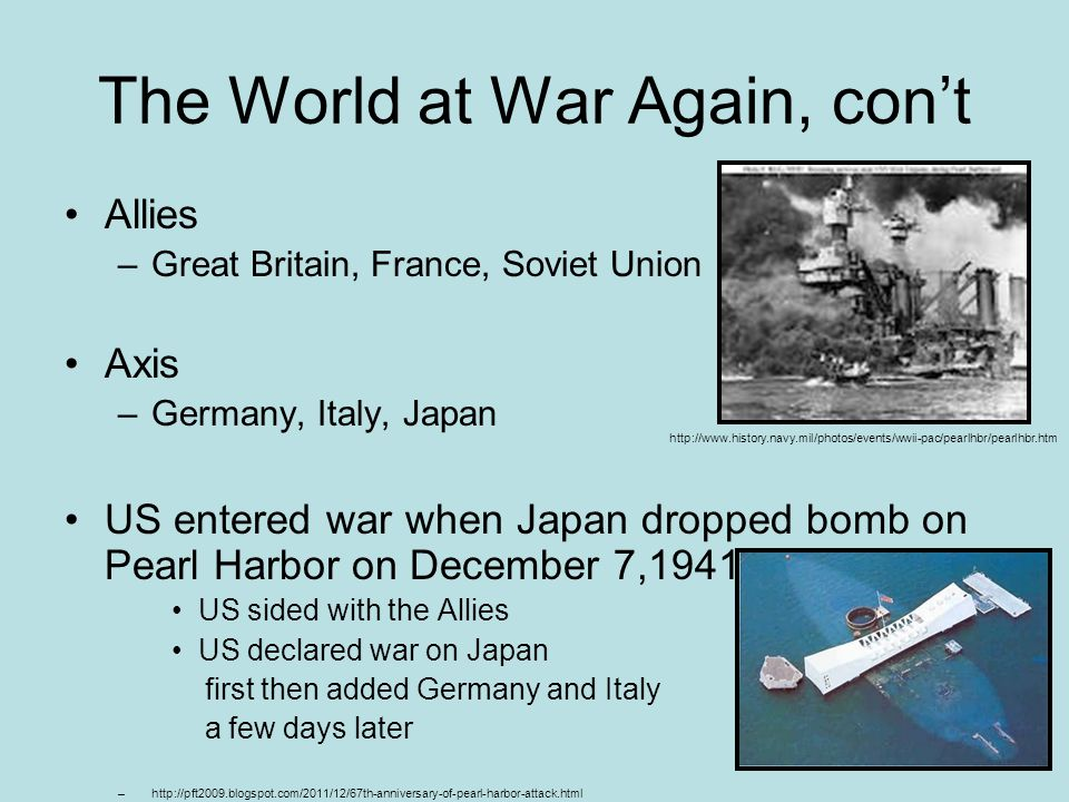 The World at War Again, cont Allies –Great Britain, France, Soviet Union Axis –Germany, Italy, Japan US entered war when Japan dropped bomb on Pearl H