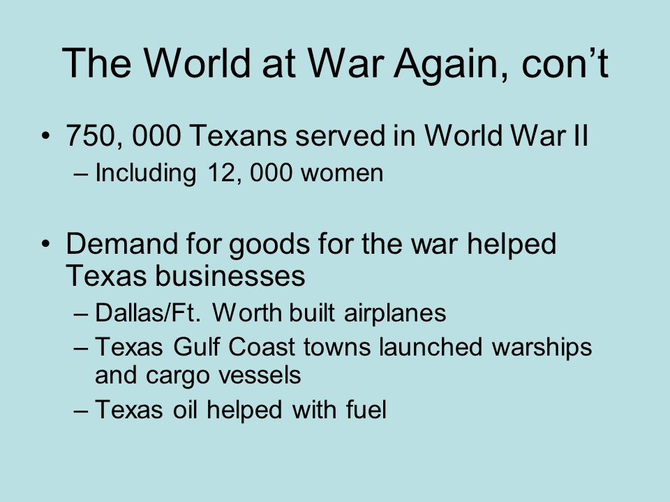 750, 000 Texans served in World War II –Including 12, 000 women Demand for goods for the war helped Texas businesses –Dallas/Ft. Worth built airplanes