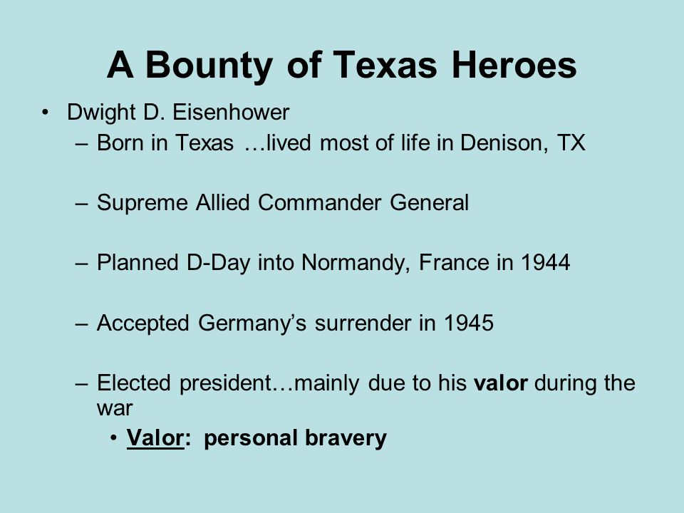 A Bounty of Texas Heroes Dwight D. Eisenhower –Born in Texas …lived most of life in Denison, TX –Supreme Allied Commander General –Planned D-Day into